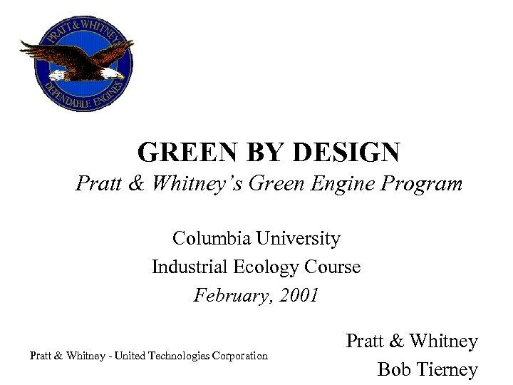 GREEN BY DESIGN Pratt & Whitney's Green Engine Program Columbia University Industrial Ecology Course