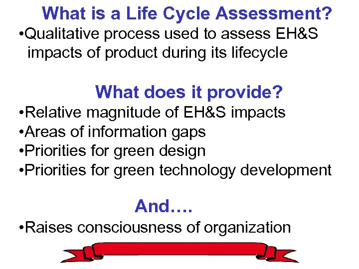 What is a Life Cycle Assessment? • Qualitative process used to assess EH&S impacts