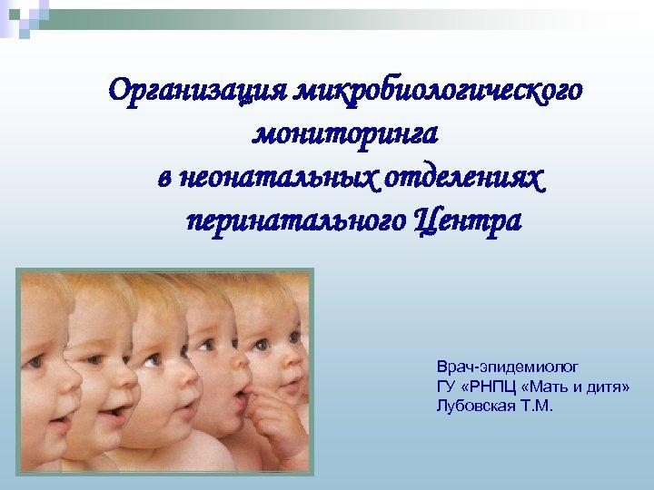 Организация микробиологического мониторинга в неонатальных отделениях перинатального Центра Врач-эпидемиолог ГУ «РНПЦ «Мать и дитя»