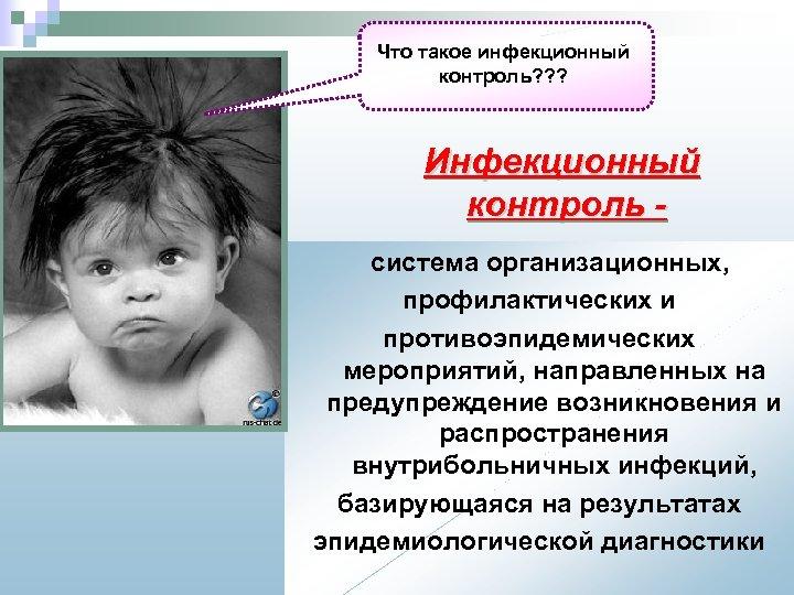 Что такое инфекционный контроль? ? ? Инфекционный контроль система организационных, профилактических и противоэпидемических мероприятий,
