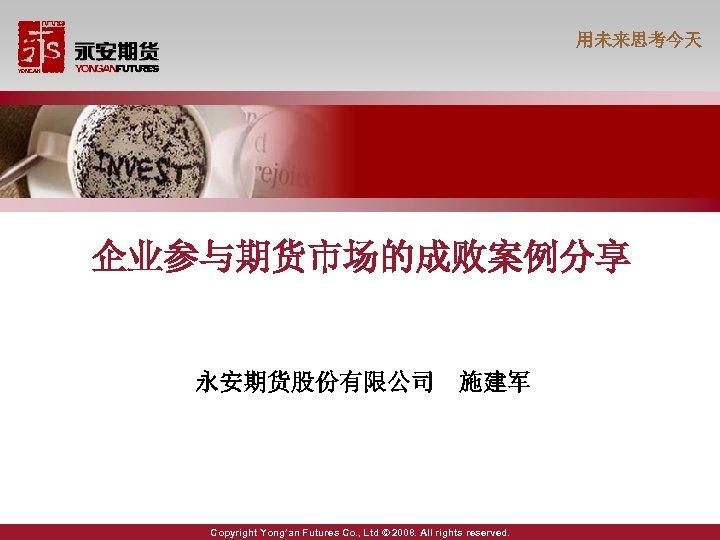 用未来思考今天 企业参与期货市场的成败案例分享 永安期货股份有限公司 施建军 Copyright Yong'an Futures Co. , Ltd © 2008. All rights