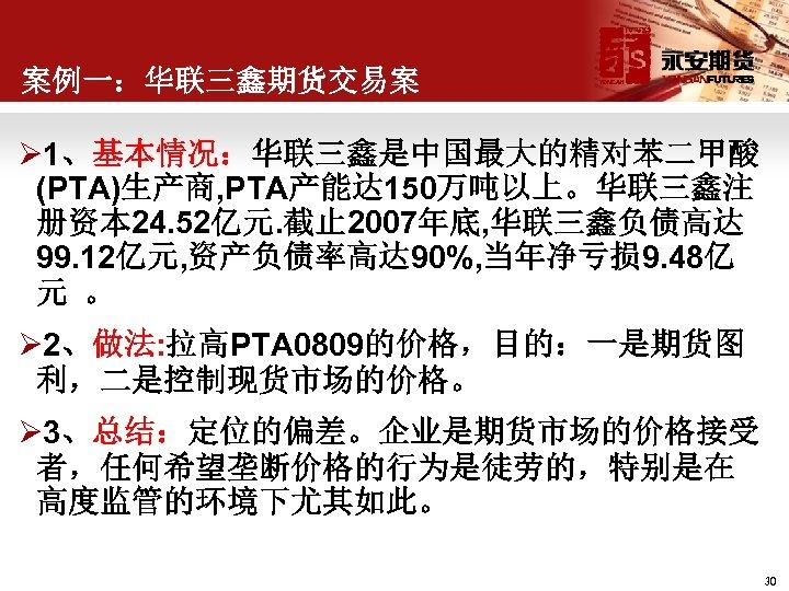案例一:华联三鑫期货交易案 Ø 1、基本情况:华联三鑫是中国最大的精对苯二甲酸 (PTA)生产商, PTA产能达 150万吨以上。华联三鑫注 册资本 24. 52亿元. 截止 2007年底, 华联三鑫负债高达 99. 12亿元,