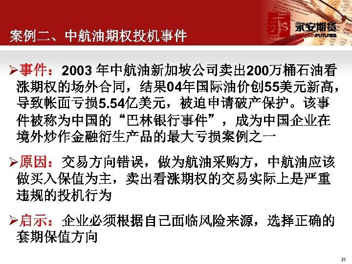"""案例二、中航油期权投机事件 Ø事件: 2003 年中航油新加坡公司卖出 200万桶石油看 涨期权的场外合同,结果 04年国际油价创 55美元新高, 导致帐面亏损 5. 54亿美元,被迫申请破产保护。该事 件被称为中国的""""巴林银行事件"""",成为中国企业在 境外炒作金融衍生产品的最大亏损案例之一 Ø原因:交易方向错误,做为航油采购方,中航油应该"""