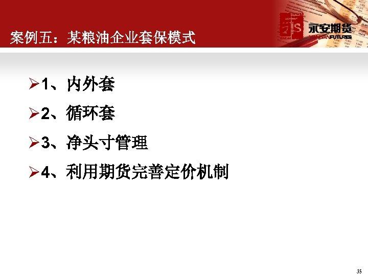 案例五:某粮油企业套保模式 Ø 1、内外套 Ø 2、循环套 Ø 3、净头寸管理 Ø 4、利用期货完善定价机制 35