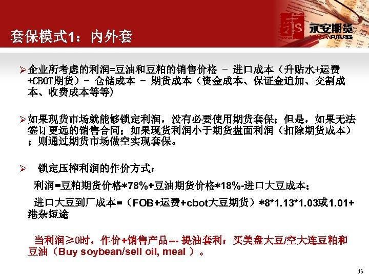 套保模式 1:内外套 Ø 企业所考虑的利润=豆油和豆粕的销售价格 - 进口成本(升贴水+运费 +CBOT期货)- 仓储成本 - 期货成本(资金成本、保证金追加、交割成 本、收费成本等等) Ø 如果现货市场就能够锁定利润,没有必要使用期货套保;但是,如果无法 签订更远的销售合同;如果现货利润小于期货盘面利润(扣除期货成本)