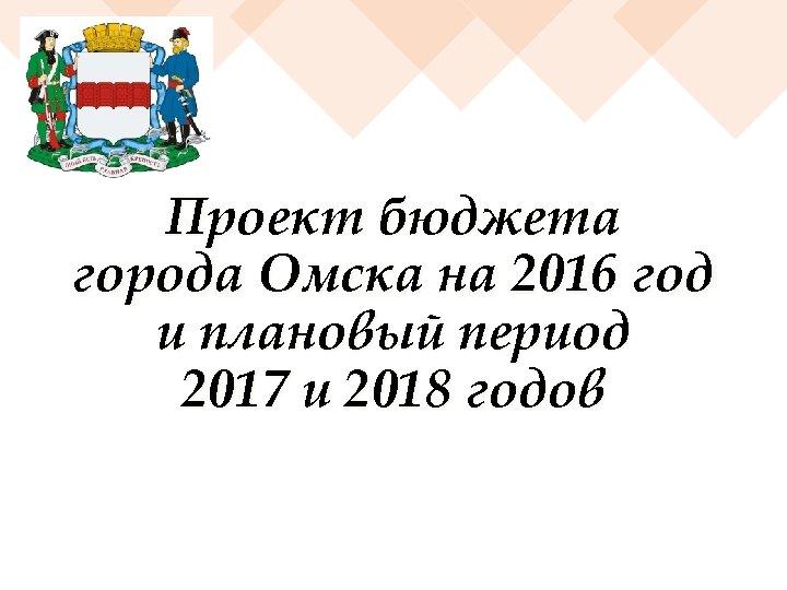 Проект бюджета города Омска на 2016 год и плановый период 2017 и 2018 годов