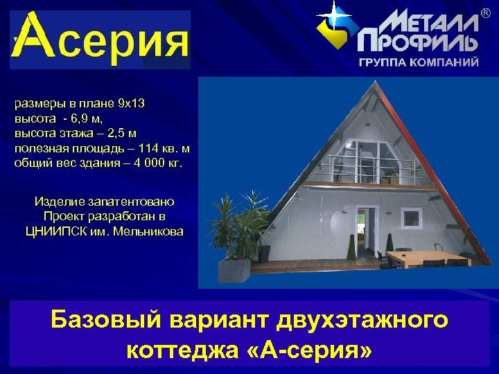 размеры в плане 9 х13 высота - 6, 9 м, высота этажа – 2,