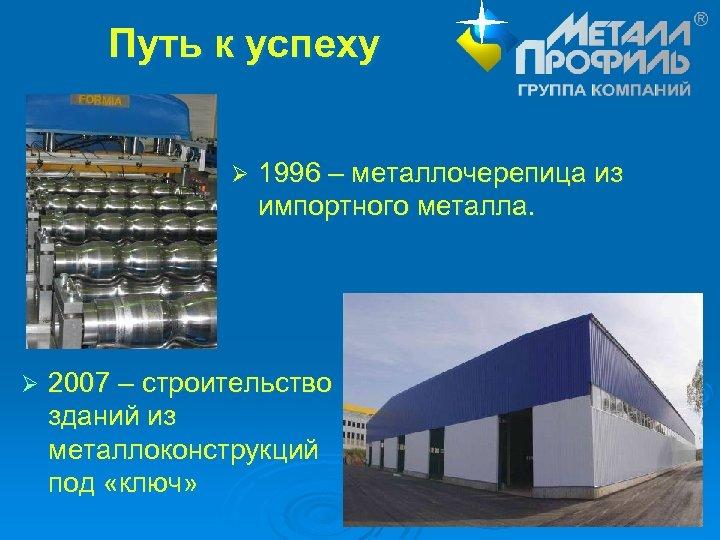 Путь к успеху Ø Ø 1996 – металлочерепица из импортного металла. 2007 – строительство