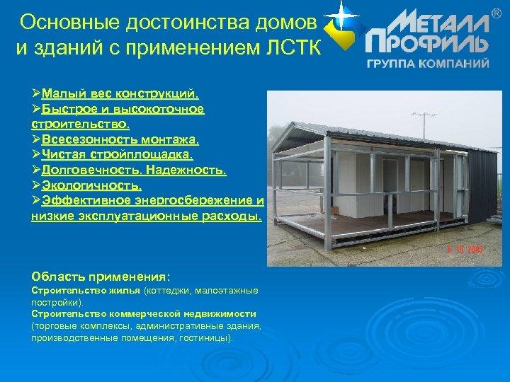 Основные достоинства домов и зданий с применением ЛСТК ØМалый вес конструкций. ØБыстрое и высокоточное