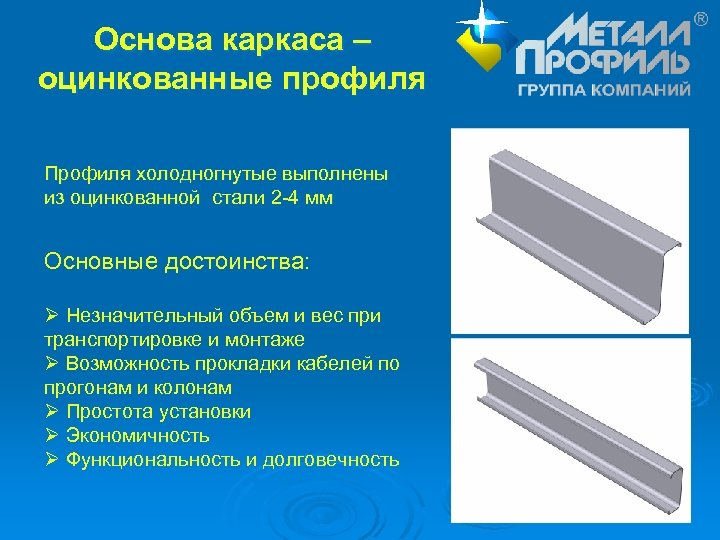Основа каркаса – оцинкованные профиля Профиля холодногнутые выполнены из оцинкованной стали 2 -4 мм
