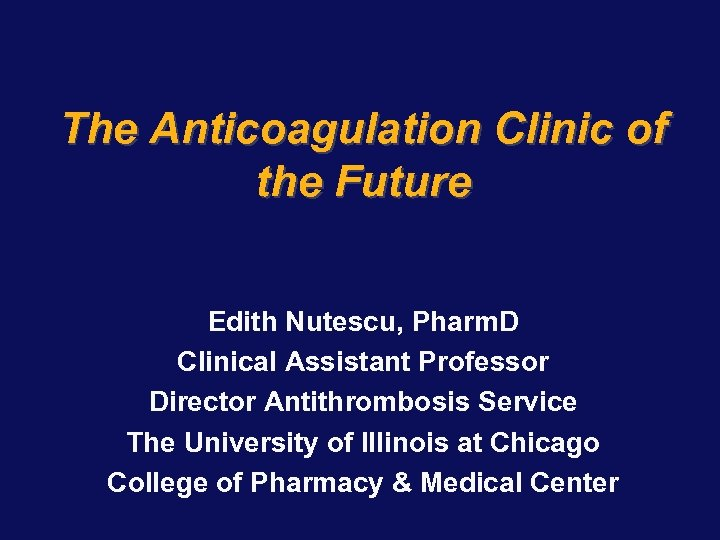 The Anticoagulation Clinic of the Future Edith Nutescu, Pharm. D Clinical Assistant Professor Director