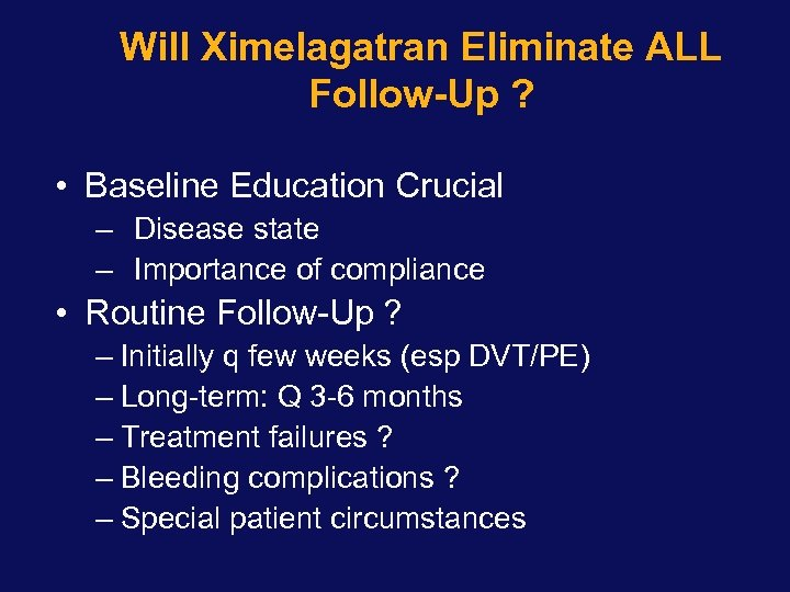 Will Ximelagatran Eliminate ALL Follow-Up ? • Baseline Education Crucial – Disease state –