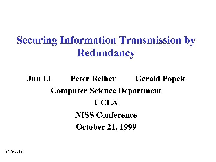 Securing Information Transmission by Redundancy Jun Li Peter Reiher Gerald Popek Computer Science Department