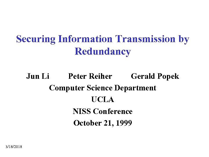 Securing Information Transmission by Redundancy Jun Li Peter Reiher Gerald Popek Computer Science Department