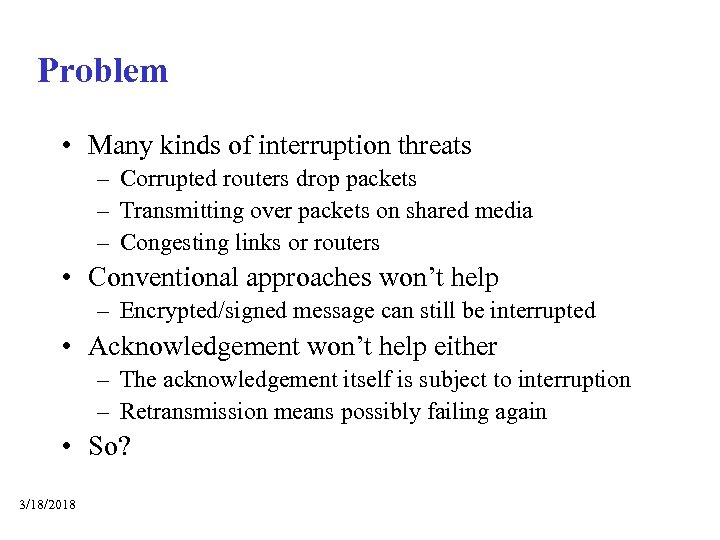 Problem • Many kinds of interruption threats – Corrupted routers drop packets – Transmitting