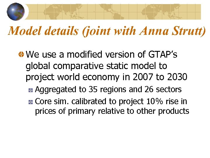Model details (joint with Anna Strutt) We use a modified version of GTAP's global
