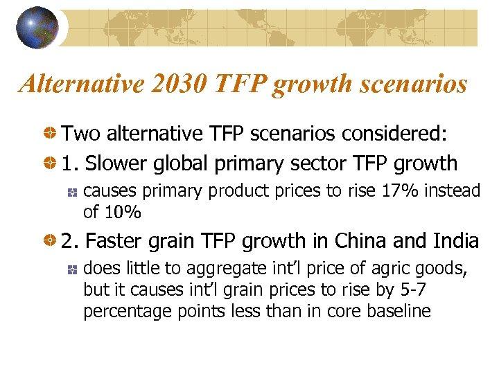 Alternative 2030 TFP growth scenarios Two alternative TFP scenarios considered: 1. Slower global primary