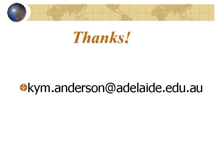 Thanks! kym. anderson@adelaide. edu. au