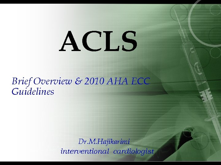 ACLS Brief Overview & 2010 AHA ECC Guidelines Dr. M. Hajikarimi interventional cardiologist