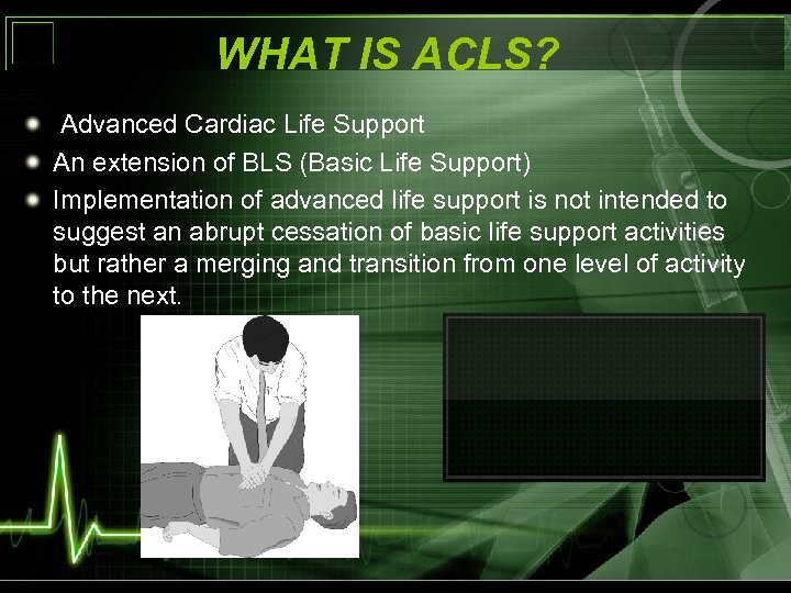 WHAT IS ACLS? Advanced Cardiac Life Support An extension of BLS (Basic Life Support)