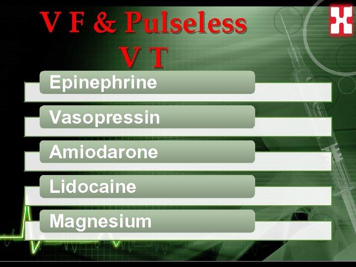 V F & Pulseless VT Epinephrine Vasopressin Amiodarone Lidocaine Magnesium