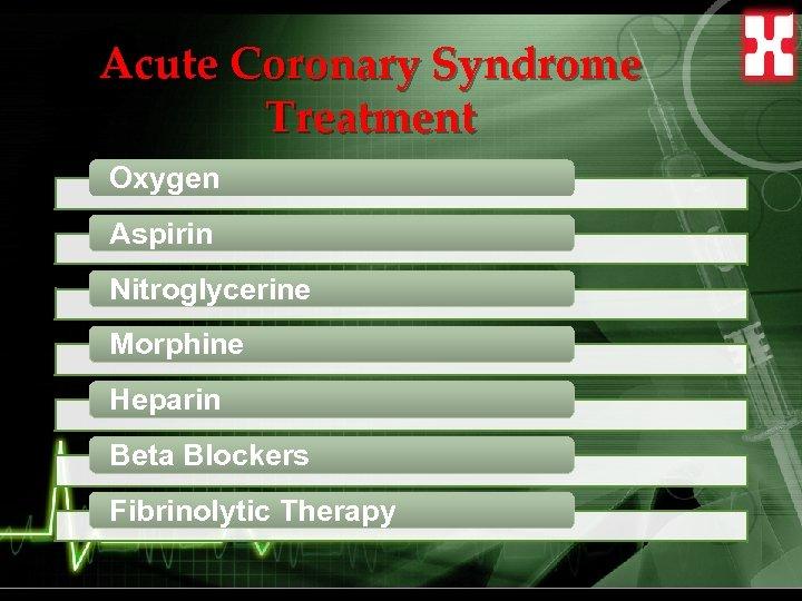 Acute Coronary Syndrome Treatment Oxygen Aspirin Nitroglycerine Morphine Heparin Beta Blockers Fibrinolytic Therapy