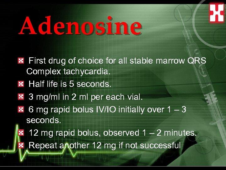 Adenosine First drug of choice for all stable marrow QRS Complex tachycardia. Half life