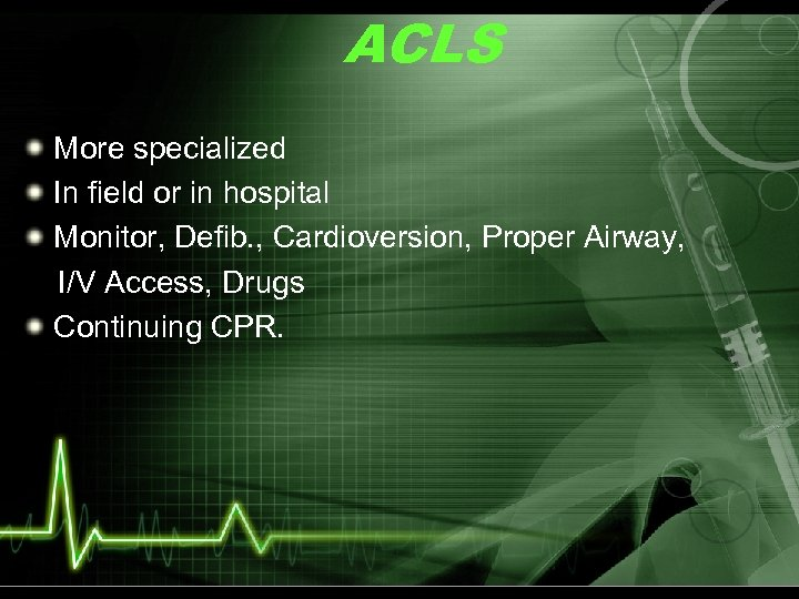 ACLS More specialized In field or in hospital Monitor, Defib. , Cardioversion, Proper Airway,