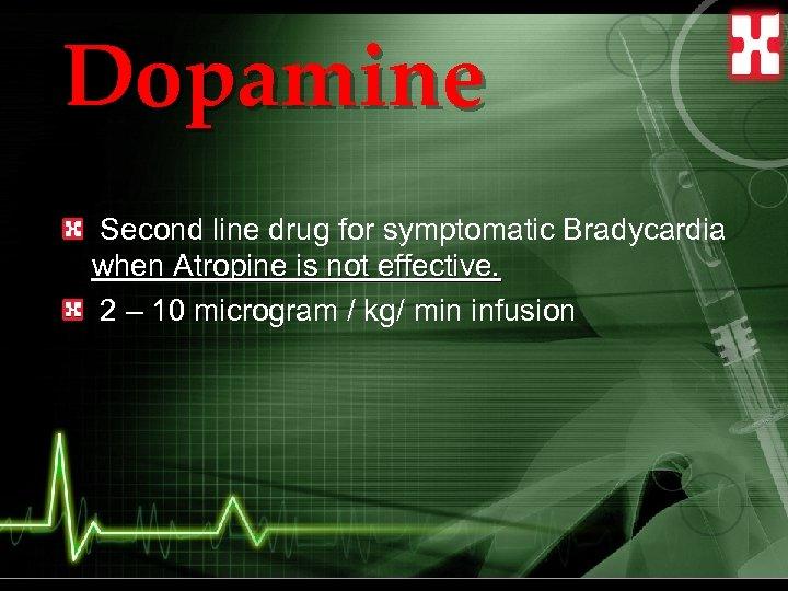 Dopamine Second line drug for symptomatic Bradycardia when Atropine is not effective. 2 –