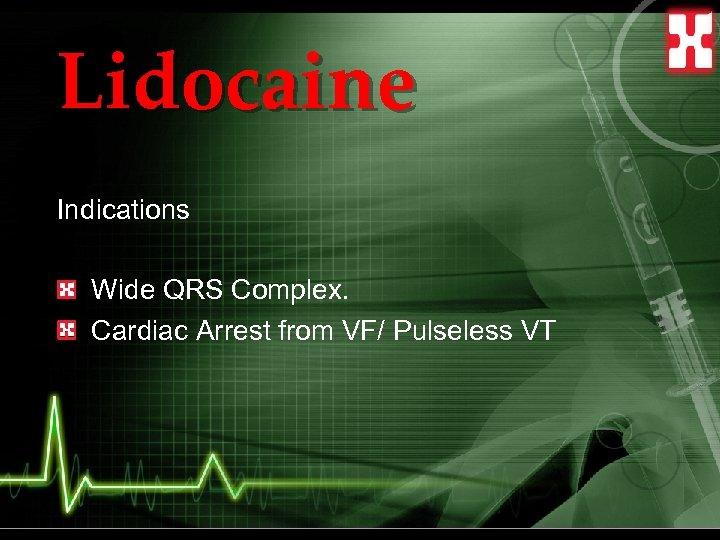 Lidocaine Indications Wide QRS Complex. Cardiac Arrest from VF/ Pulseless VT