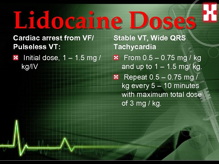 Lidocaine Doses Cardiac arrest from VF/ Pulseless VT: Initial dose, 1 – 1. 5