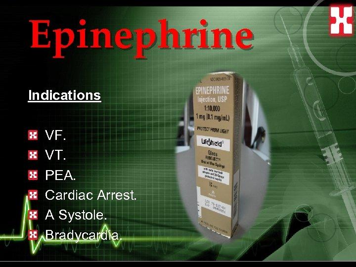 Epinephrine Indications VF. VT. PEA. Cardiac Arrest. A Systole. Bradycardia.