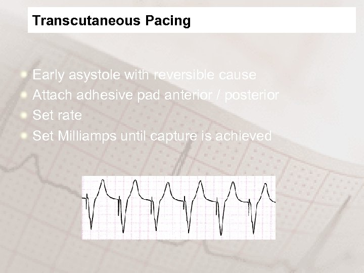 Transcutaneous Pacing Early asystole with reversible cause Attach adhesive pad anterior / posterior Set