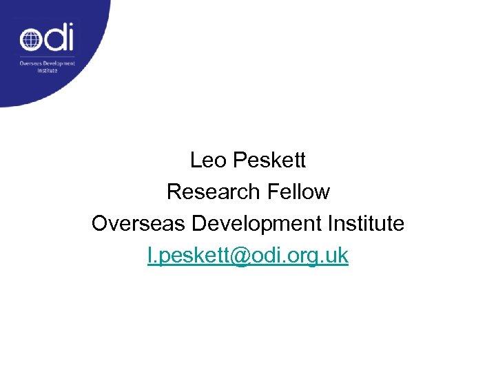 Leo Peskett Research Fellow Overseas Development Institute l. peskett@odi. org. uk