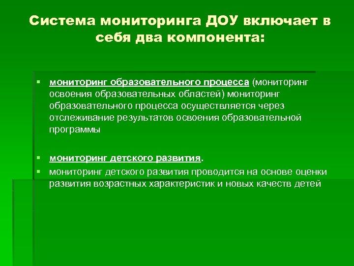 Система мониторинга ДОУ включает в себя два компонента: § мониторинг образовательного процесса (мониторинг освоения
