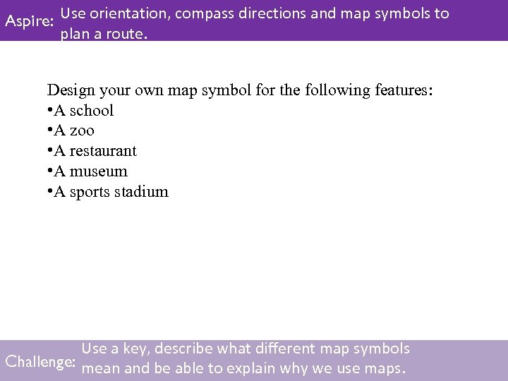 Aspire: Use orientation, compass directions and map symbols to plan a route. Design your
