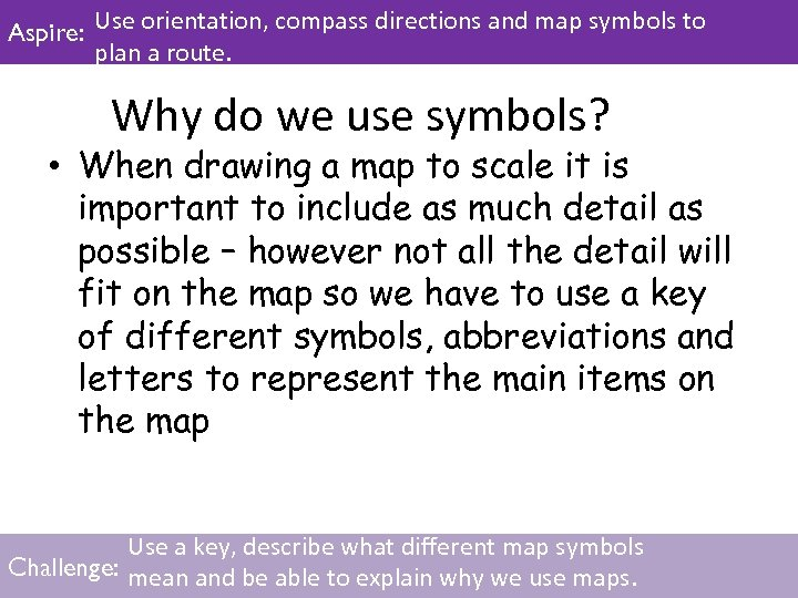 Aspire: Use orientation, compass directions and map symbols to plan a route. Why do