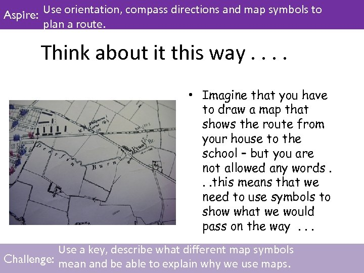 Aspire: Use orientation, compass directions and map symbols to plan a route. Think about