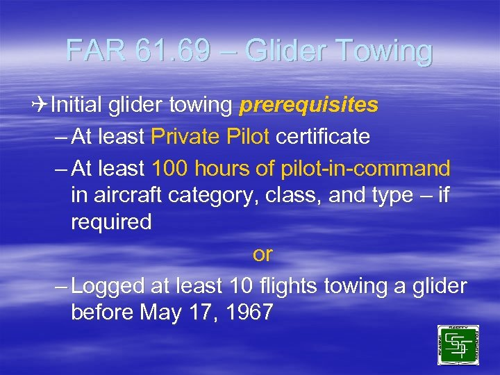 FAR 61. 69 – Glider Towing QInitial glider towing prerequisites – At least Private
