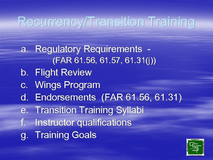 Recurrency/Transition Training a. Regulatory Requirements (FAR 61. 56, 61. 57, 61. 31(j)) b. c.