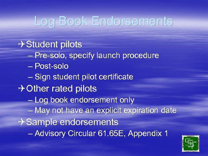 Log Book Endorsements QStudent pilots – Pre-solo, specify launch procedure – Post-solo – Sign