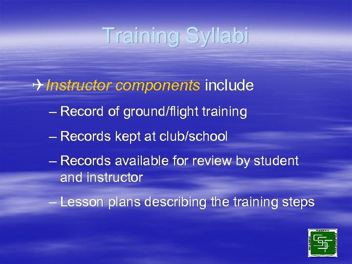 Training Syllabi QInstructor components include – Record of ground/flight training – Records kept at