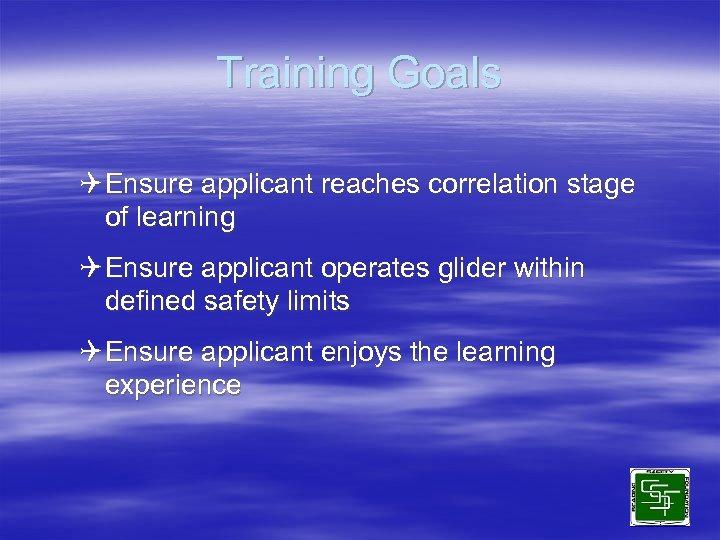 Training Goals Q Ensure applicant reaches correlation stage of learning Q Ensure applicant operates