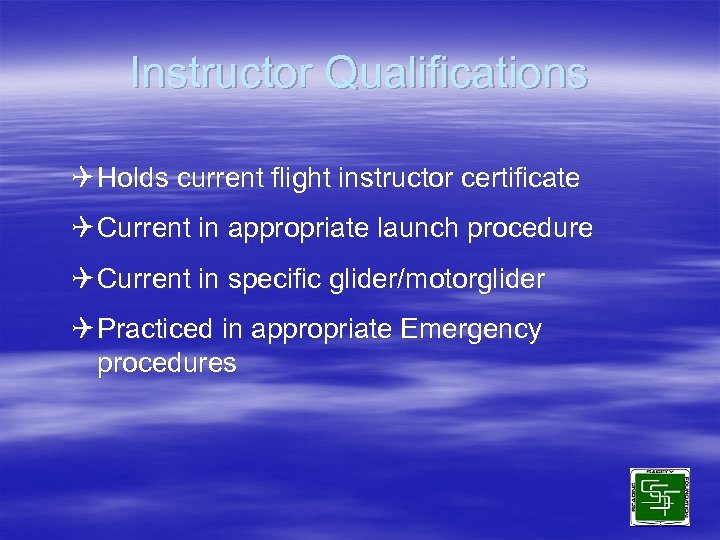 Instructor Qualifications Q Holds current flight instructor certificate Q Current in appropriate launch procedure