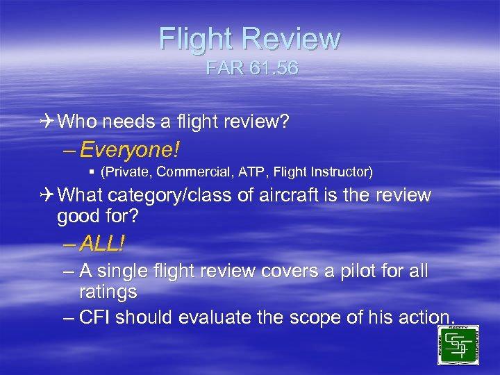 Flight Review FAR 61. 56 Q Who needs a flight review? – Everyone! §