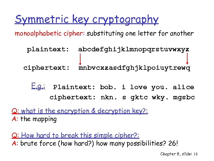 Symmetric key cryptography monoalphabetic cipher: substituting one letter for another plaintext: abcdefghijklmnopqrstuvwxyz ciphertext: mnbvcxzasdfghjklpoiuytrewq