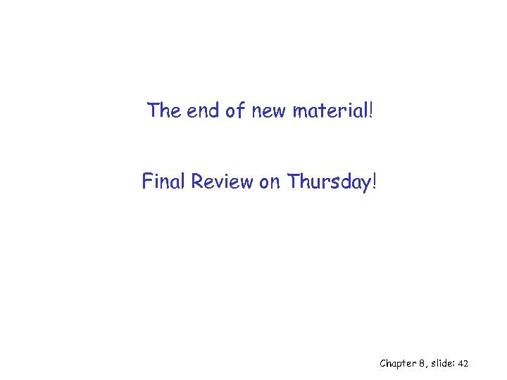 The end of new material! Final Review on Thursday! Chapter 8, slide: 42