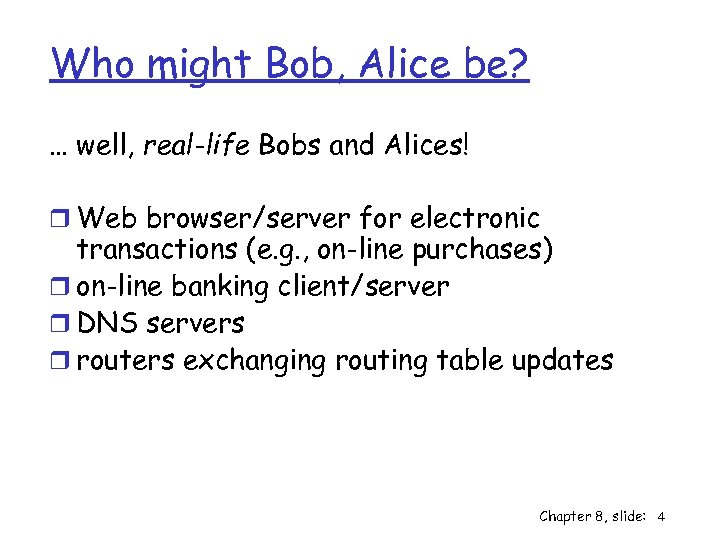 Who might Bob, Alice be? … well, real-life Bobs and Alices! r Web browser/server