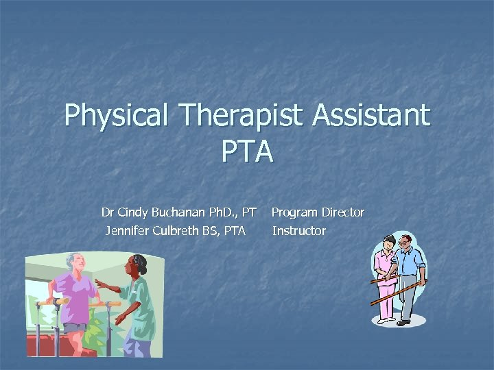 Physical Therapist Assistant PTA Dr Cindy Buchanan Ph. D. , PT Jennifer Culbreth BS,