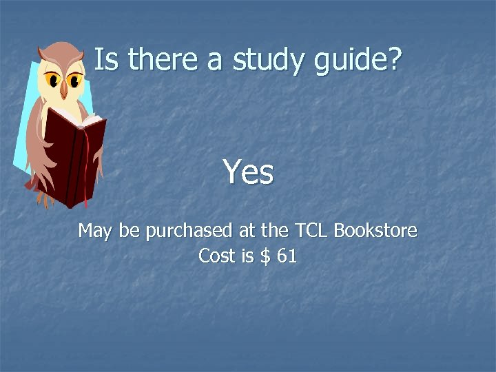 Is there a study guide? Yes May be purchased at the TCL Bookstore Cost